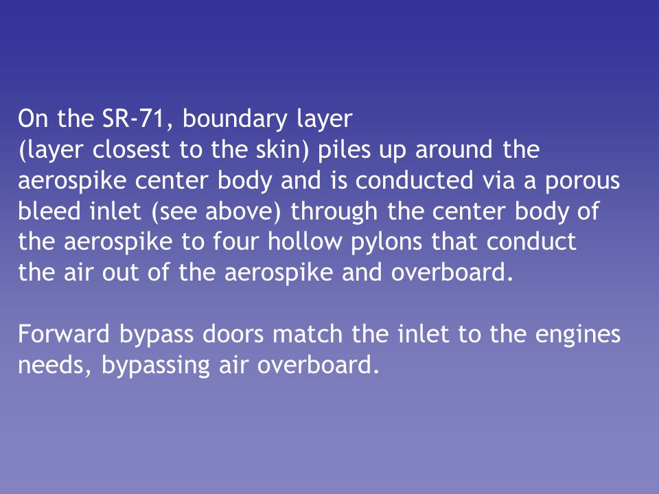 On the SR-71, boundary layer (layer closest to the skin) piles up around the aerospike center body and is conducted via a porous bleed inlet (see abov
