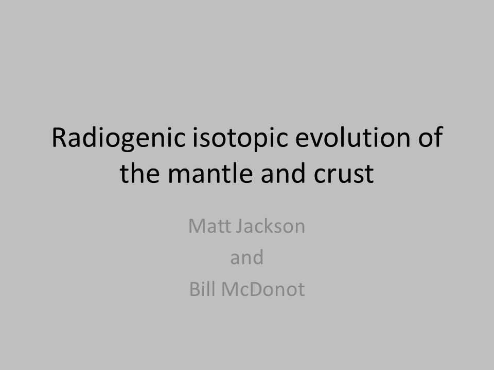 Radiogenic isotopic evolution of the mantle and crust Matt Jackson and Bill McDonot