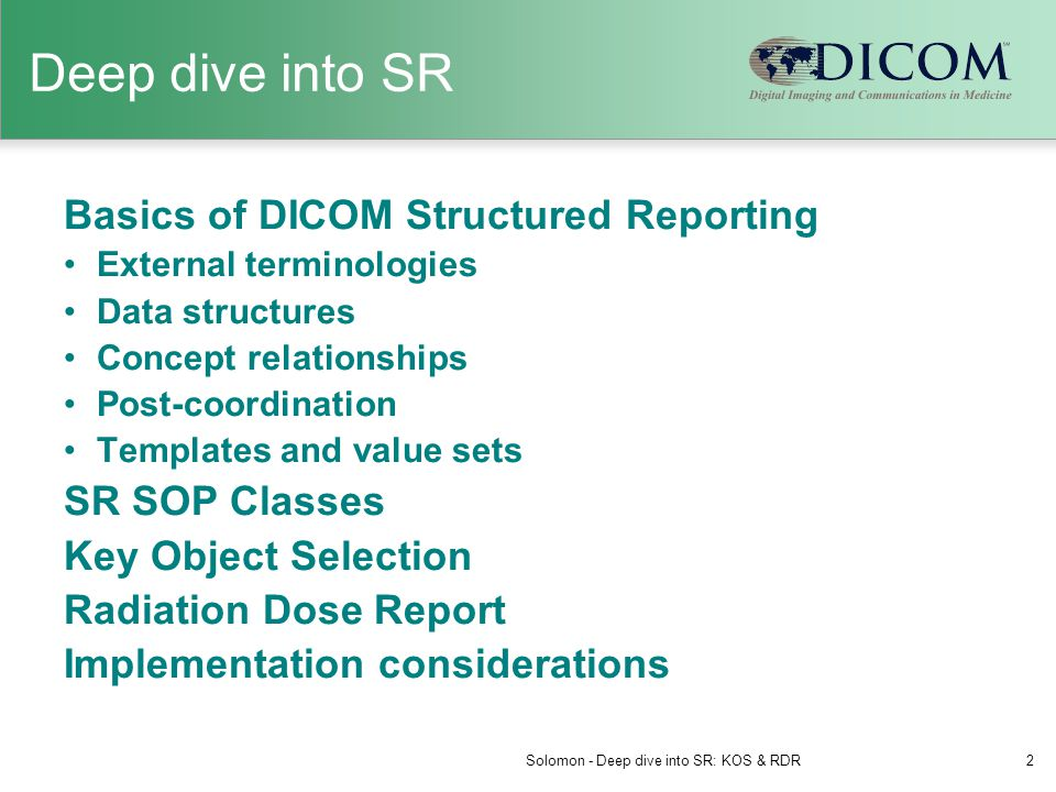 Deep dive into SR Basics of DICOM Structured Reporting External terminologies Data structures Concept relationships Post-coordination Templates and value sets SR SOP Classes Key Object Selection Radiation Dose Report Implementation considerations Solomon - Deep dive into SR: KOS & RDR2