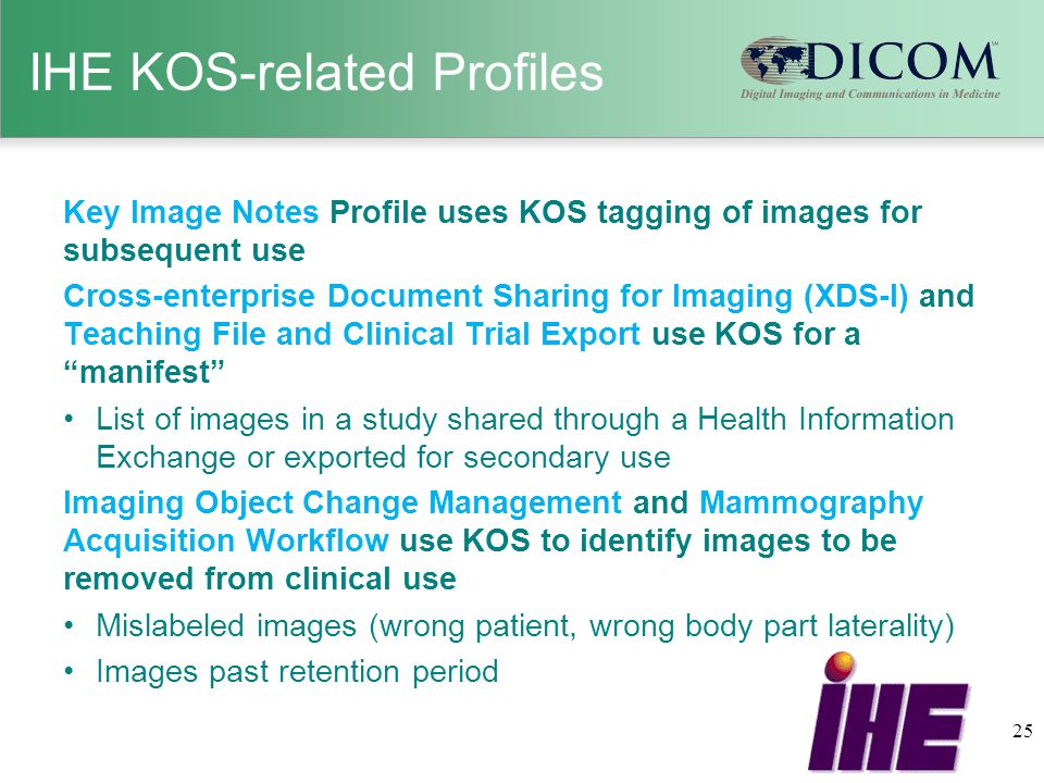 IHE KOS-related Profiles Key Image Notes Profile uses KOS tagging of images for subsequent use Cross-enterprise Document Sharing for Imaging (XDS-I) and Teaching File and Clinical Trial Export use KOS for a manifest List of images in a study shared through a Health Information Exchange or exported for secondary use Imaging Object Change Management and Mammography Acquisition Workflow use KOS to identify images to be removed from clinical use Mislabeled images (wrong patient, wrong body part laterality) Images past retention period 25