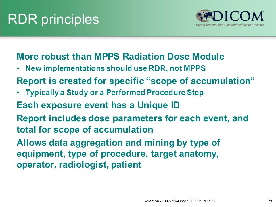 RDR principles More robust than MPPS Radiation Dose Module New implementations should use RDR, not MPPS Report is created for specific scope of accumulation Typically a Study or a Performed Procedure Step Each exposure event has a Unique ID Report includes dose parameters for each event, and total for scope of accumulation Allows data aggregation and mining by type of equipment, type of procedure, target anatomy, operator, radiologist, patient Solomon - Deep dive into SR: KOS & RDR29