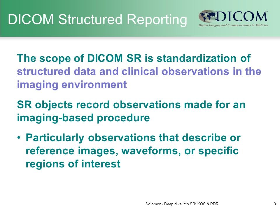 DICOM SR Example Hierarchical tree structure Measurements with related method and statistical properties Encoded with DICOM attributes External codes (LOINC) Solomon - Deep dive into SR: KOS & RDR14