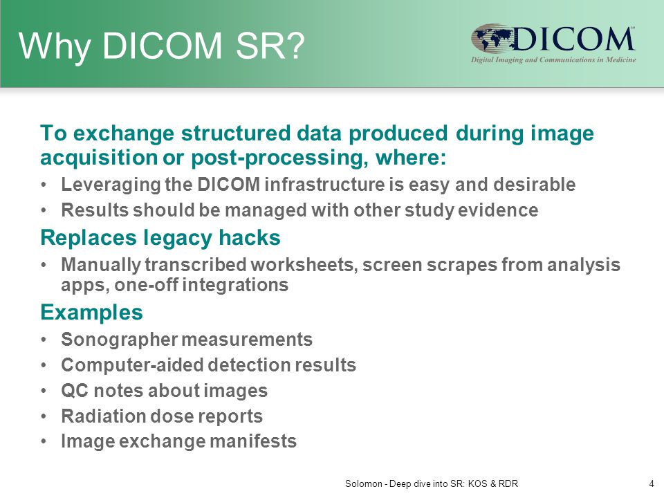 Key Aspects of DICOM SR SR documents are encoded using DICOM standard data elements and leverage DICOM network services (storage, query/retrieve) SR uses DICOM Patient/Study/Series information model (header), plus hierarchical tree of Content Items Extensive use of coded concepts / vocabulary Templates define content constraints for specific types of documents / reports Solomon - Deep dive into SR: KOS & RDR5