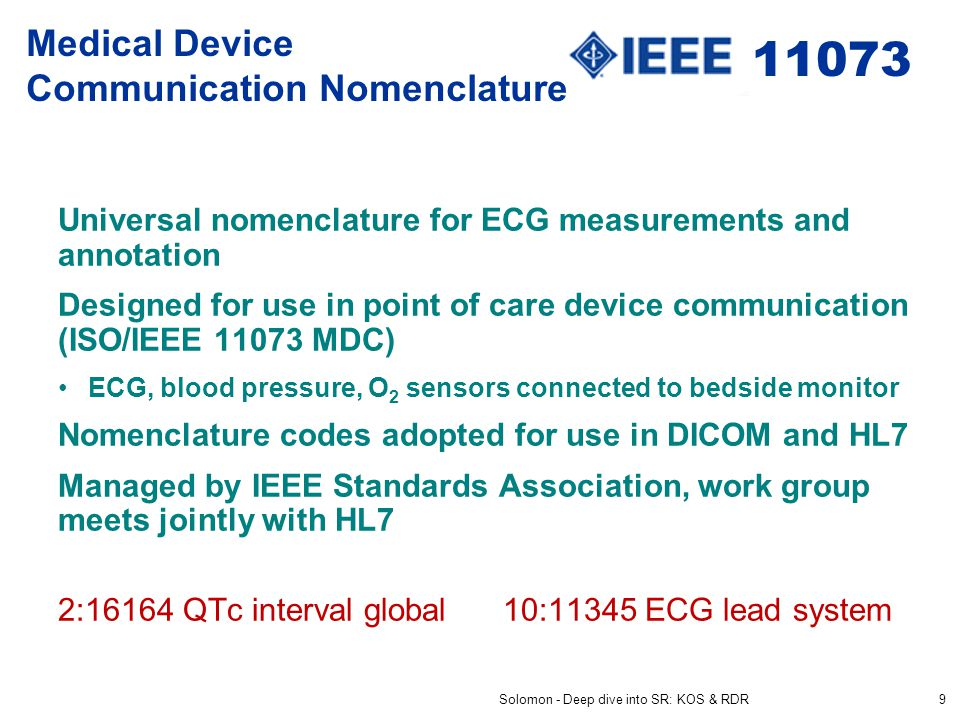 Medical Device Communication Nomenclature Universal nomenclature for ECG measurements and annotation Designed for use in point of care device communication (ISO/IEEE 11073 MDC) ECG, blood pressure, O 2 sensors connected to bedside monitor Nomenclature codes adopted for use in DICOM and HL7 Managed by IEEE Standards Association, work group meets jointly with HL7 2:16164 QTc interval global 10:11345 ECG lead system Solomon - Deep dive into SR: KOS & RDR9 11073