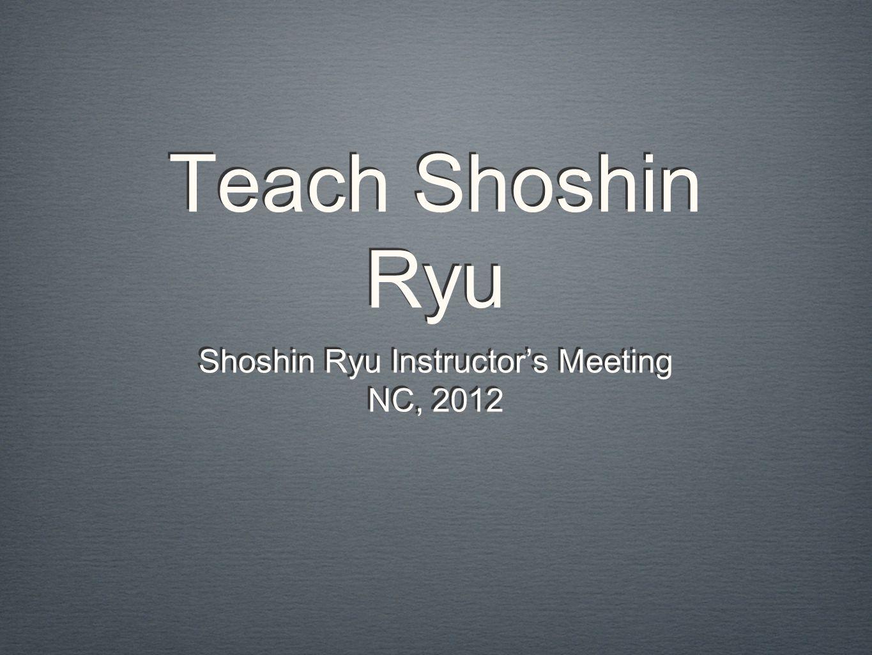 Teach Shoshin Ryu Shoshin Ryu Instructor's Meeting NC, 2012 Shoshin Ryu Instructor's Meeting NC, 2012