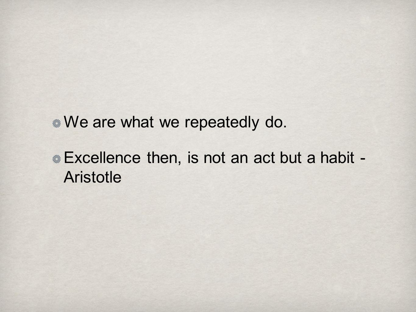 We are what we repeatedly do. Excellence then, is not an act but a habit - Aristotle