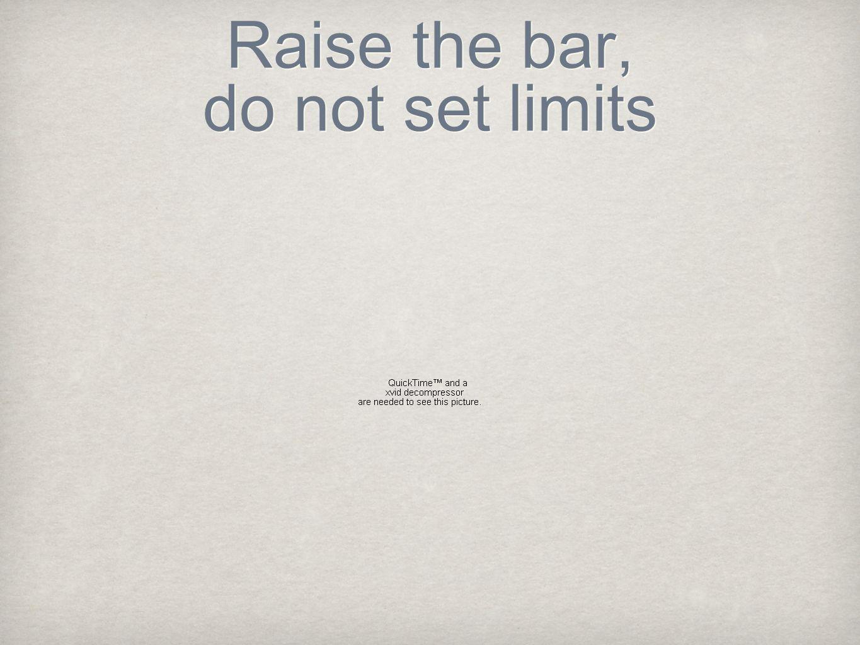 Raise the bar, do not set limits