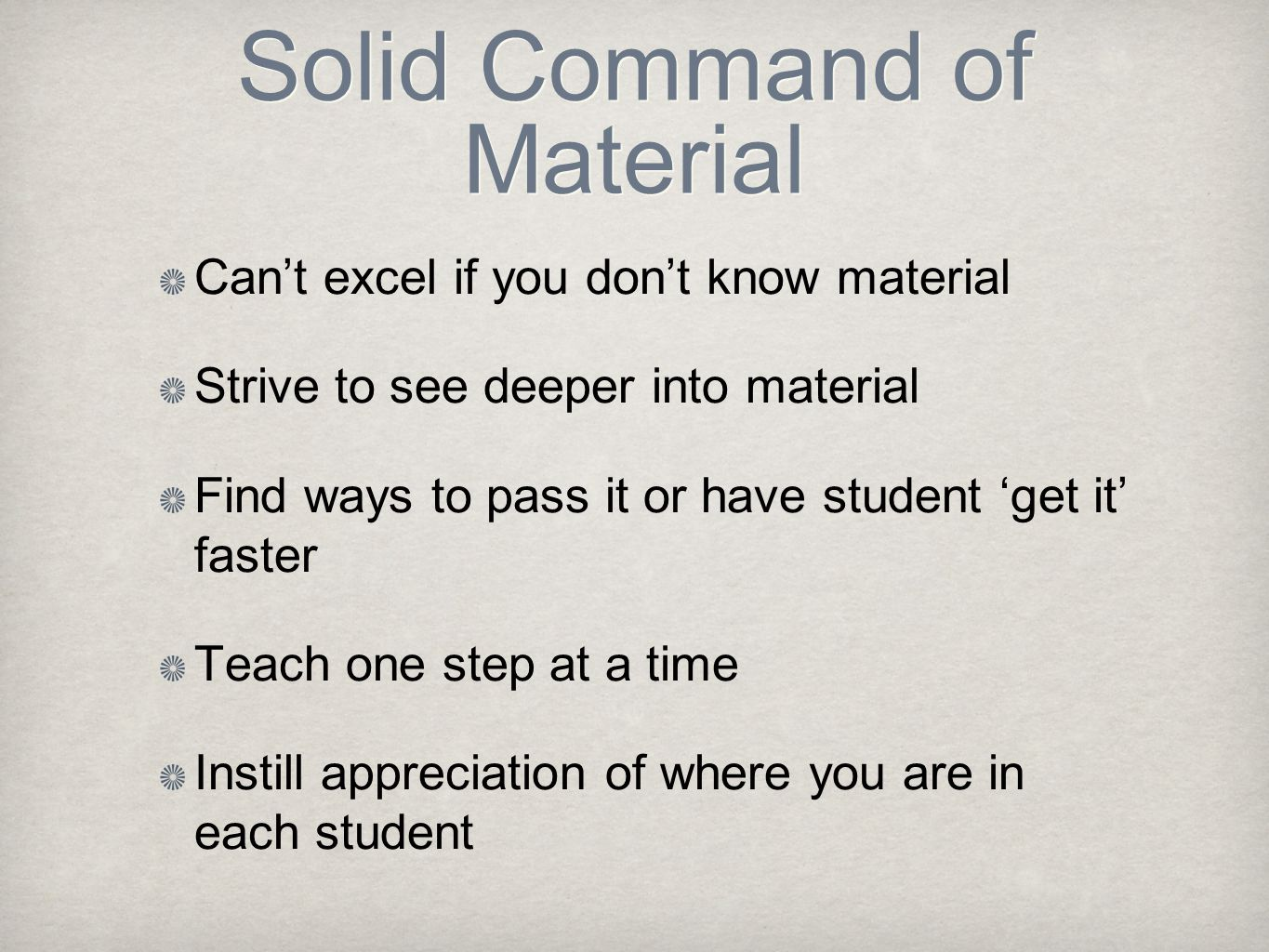 Solid Command of Material Can't excel if you don't know material Strive to see deeper into material Find ways to pass it or have student 'get it' fast