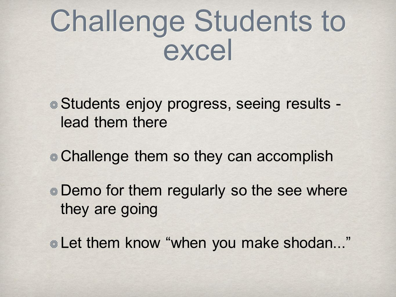 Challenge Students to excel Students enjoy progress, seeing results - lead them there Challenge them so they can accomplish Demo for them regularly so