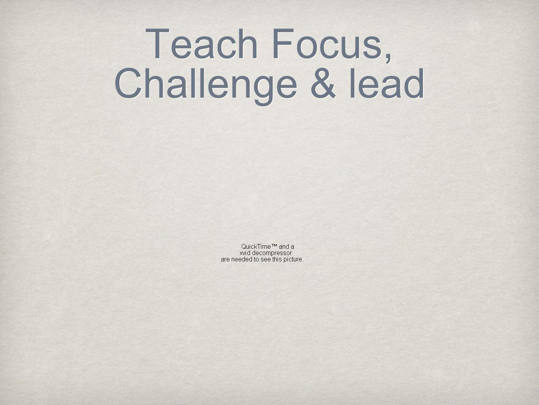 Teach Focus, Challenge & lead