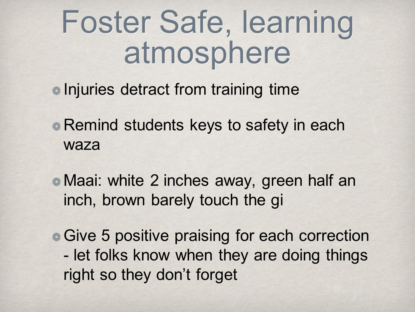 Foster Safe, learning atmosphere Injuries detract from training time Remind students keys to safety in each waza Maai: white 2 inches away, green half an inch, brown barely touch the gi Give 5 positive praising for each correction - let folks know when they are doing things right so they don't forget