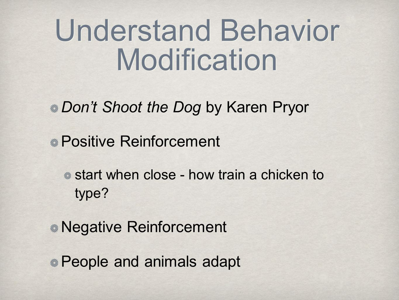 Understand Behavior Modification Don't Shoot the Dog by Karen Pryor Positive Reinforcement start when close - how train a chicken to type? Negative Re