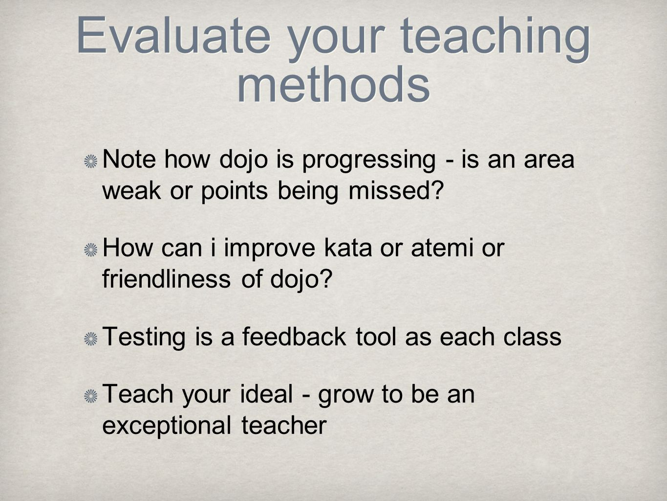 Evaluate your teaching methods Note how dojo is progressing - is an area weak or points being missed? How can i improve kata or atemi or friendliness