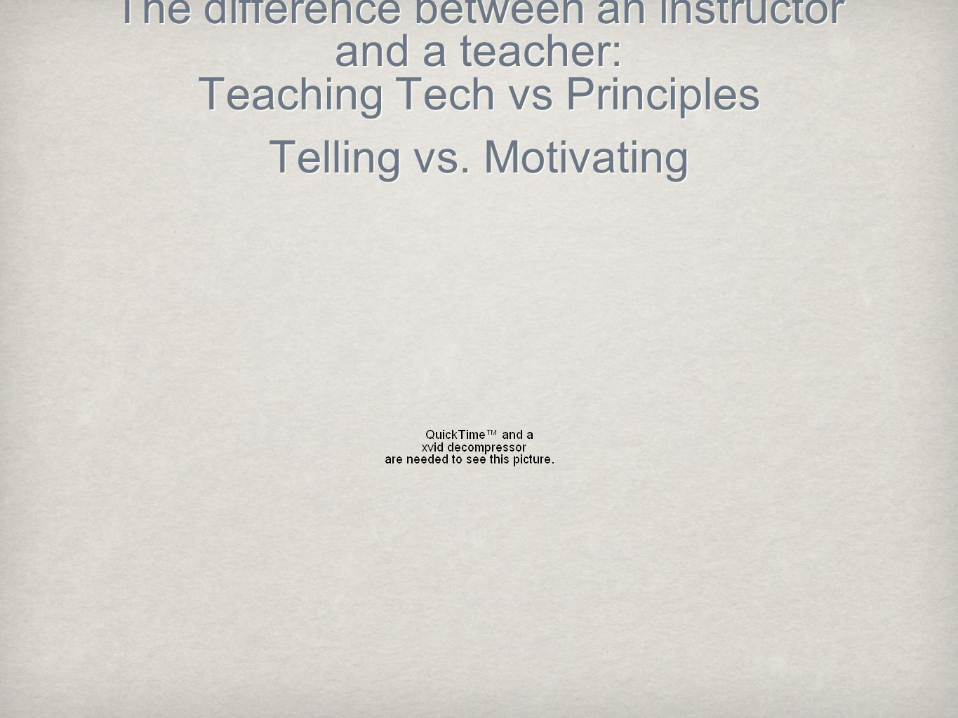 The difference between an instructor and a teacher: Teaching Tech vs Principles Telling vs.