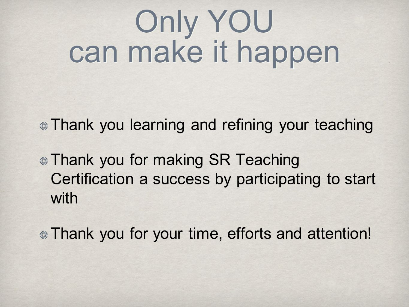 Only YOU can make it happen Thank you learning and refining your teaching Thank you for making SR Teaching Certification a success by participating to start with Thank you for your time, efforts and attention!