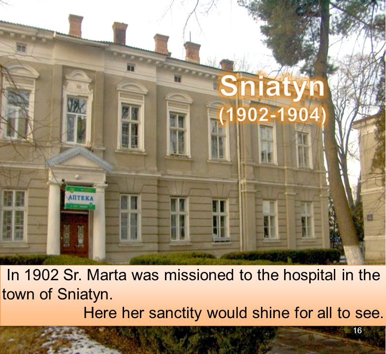 16 In 1902 Sr. Marta was missioned to the hospital in the town of Sniatyn.