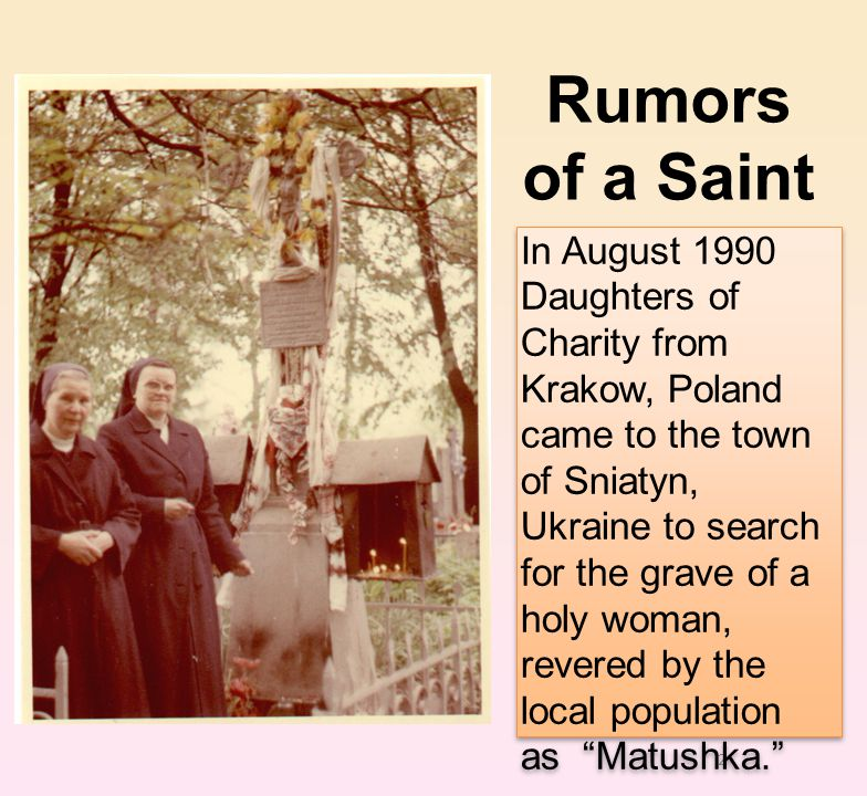 2 In August 1990 Daughters of Charity from Krakow, Poland came to the town of Sniatyn, Ukraine to search for the grave of a holy woman, revered by the local population as Matushka. Rumors of a Saint