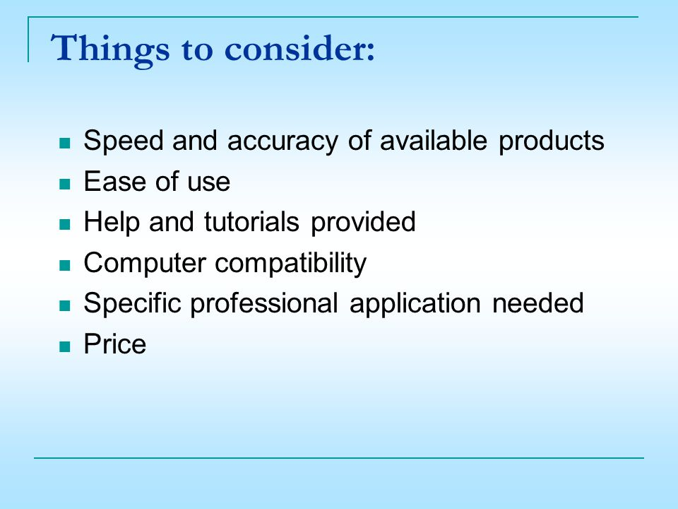 Things to consider: Speed and accuracy of available products Ease of use Help and tutorials provided Computer compatibility Specific professional application needed Price