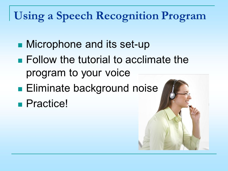 Microphone and its set-up Follow the tutorial to acclimate the program to your voice Eliminate background noise Practice.