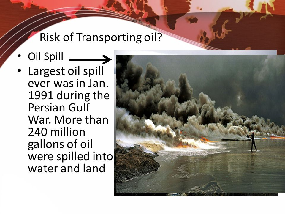 Risk of Transporting oil? Oil Spill Largest oil spill ever was in Jan. 1991 during the Persian Gulf War. More than 240 million gallons of oil were spi