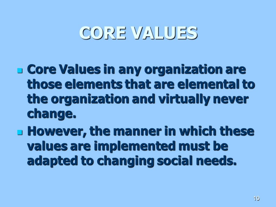 CORE VALUES Core Values in any organization are those elements that are elemental to the organization and virtually never change.