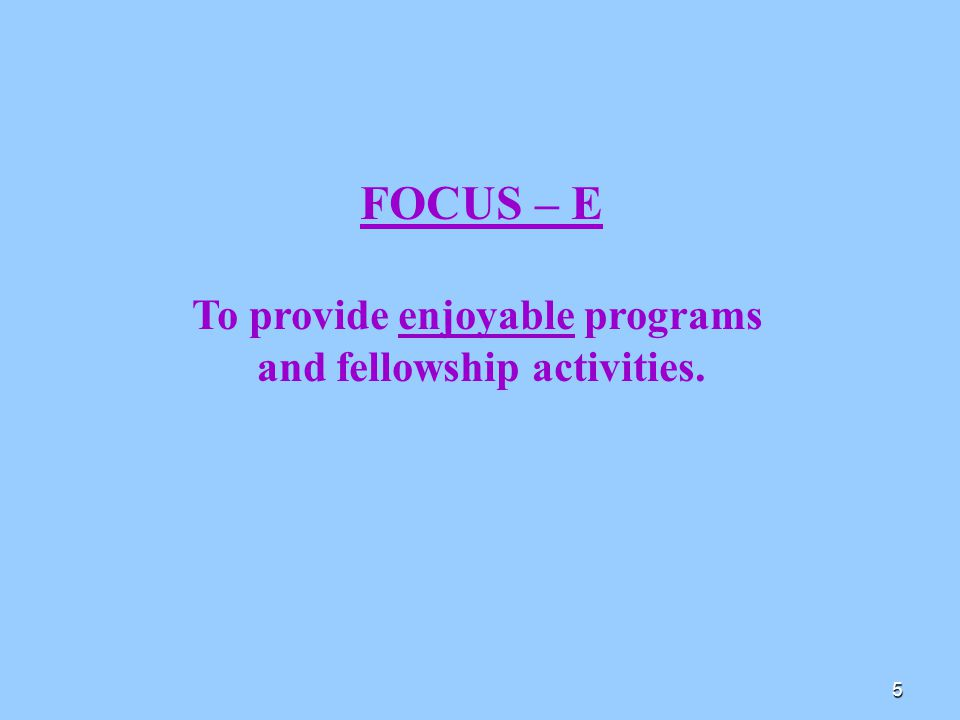 5 FOCUS – E To provide enjoyable programs and fellowship activities.