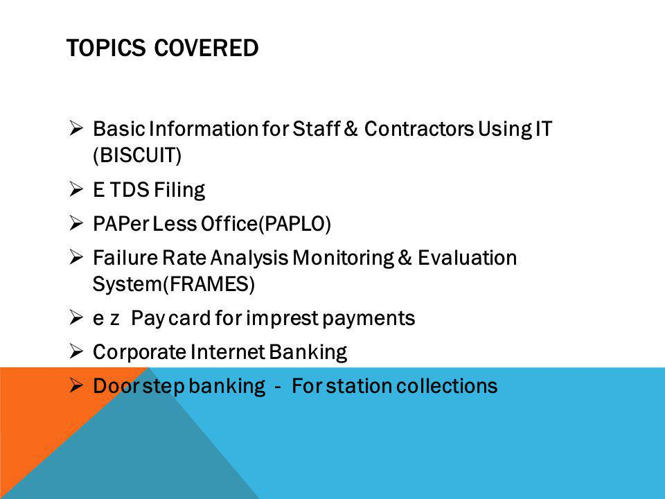 TOPICS COVERED  Basic Information for Staff & Contractors Using IT (BISCUIT)  E TDS Filing  PAPer Less Office(PAPLO)  Failure Rate Analysis Monitoring & Evaluation System(FRAMES)  e z Pay card for imprest payments  Corporate Internet Banking  Door step banking - For station collections