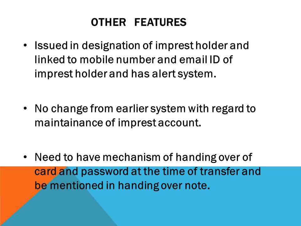 OTHER FEATURES Issued in designation of imprest holder and linked to mobile number and email ID of imprest holder and has alert system.