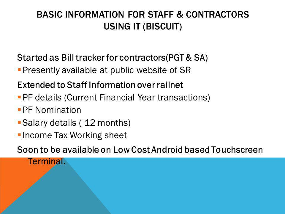 BASIC INFORMATION FOR STAFF & CONTRACTORS USING IT (BISCUIT) Started as Bill tracker for contractors(PGT & SA)  Presently available at public website of SR Extended to Staff Information over railnet  PF details (Current Financial Year transactions)  PF Nomination  Salary details ( 12 months)  Income Tax Working sheet Soon to be available on Low Cost Android based Touchscreen Terminal.