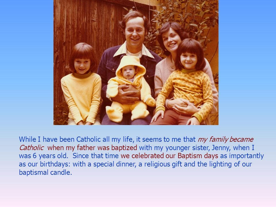 While I have been Catholic all my life, it seems to me that my family became Catholic when my father was baptized with my younger sister, Jenny, when