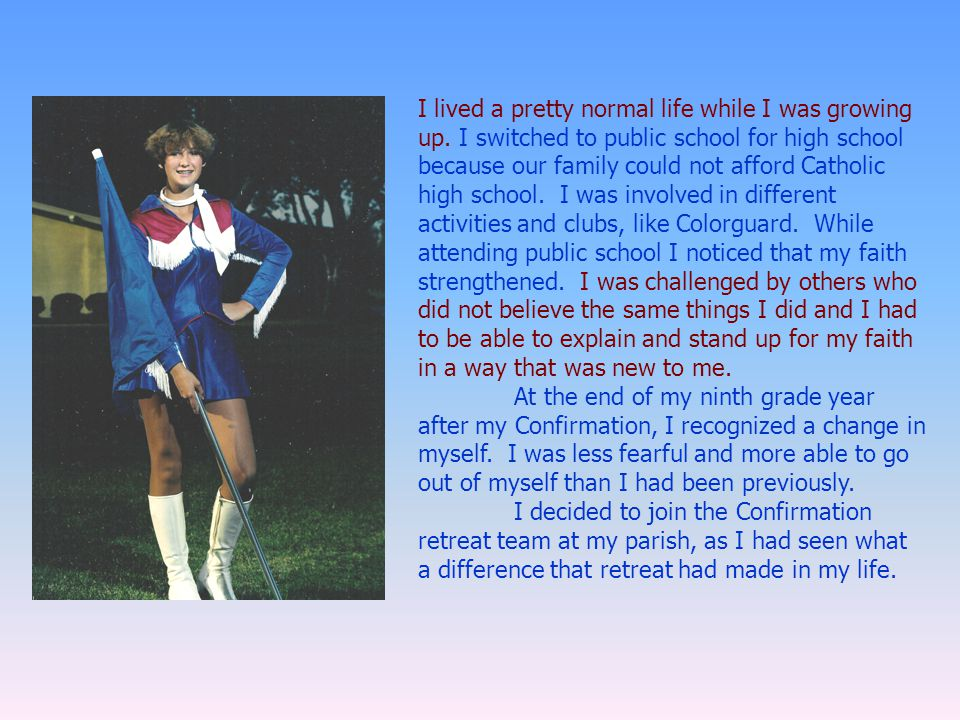 I lived a pretty normal life while I was growing up. I switched to public school for high school because our family could not afford Catholic high sch