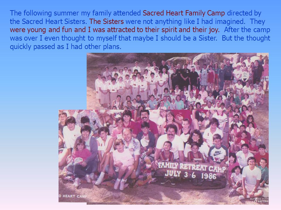 The following summer my family attended Sacred Heart Family Camp directed by the Sacred Heart Sisters. The Sisters were not anything like I had imagin