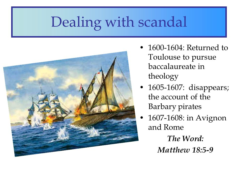 Dealing with scandal 1600-1604: Returned to Toulouse to pursue baccalaureate in theology 1605-1607: disappears; the account of the Barbary pirates 1607-1608: in Avignon and Rome The Word: Matthew 18:5-9