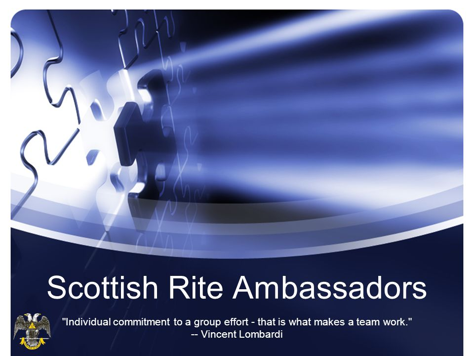 Scottish Rite Ambassadors Individual commitment to a group effort - that is what makes a team work. -- Vincent Lombardi