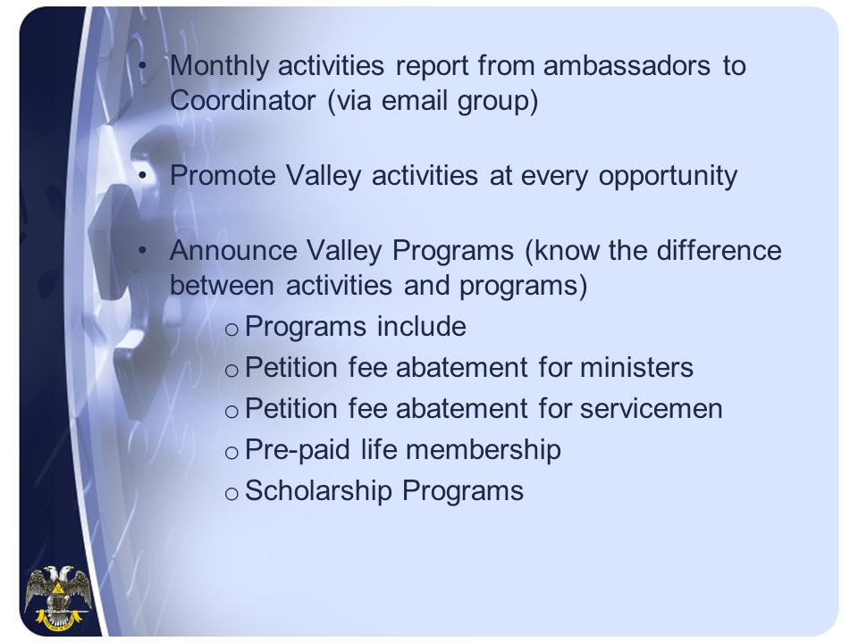 Monthly activities report from ambassadors to Coordinator (via email group) Promote Valley activities at every opportunity Announce Valley Programs (know the difference between activities and programs) o Programs include o Petition fee abatement for ministers o Petition fee abatement for servicemen o Pre-paid life membership o Scholarship Programs