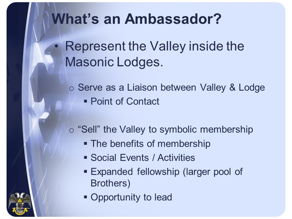 """What's an Ambassador? Represent the Valley inside the Masonic Lodges. o Serve as a Liaison between Valley & Lodge  Point of Contact o """"Sell"""" the Vall"""
