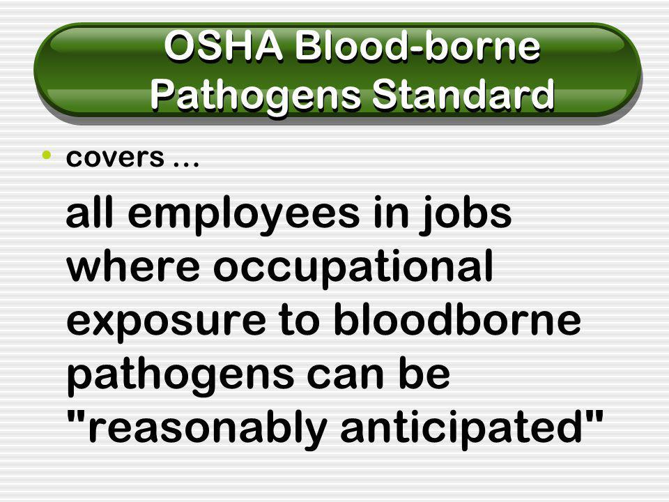 OSHA Blood-borne Pathogens Standard covers … all employees in jobs where occupational exposure to bloodborne pathogens can be reasonably anticipated