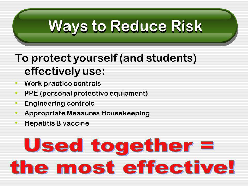 Ways to Reduce Risk To protect yourself (and students) effectively use: Work practice controls PPE (personal protective equipment) Engineering controls Appropriate Measures Housekeeping Hepatitis B vaccine
