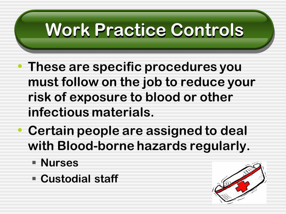 Work Practice Controls These are specific procedures you must follow on the job to reduce your risk of exposure to blood or other infectious materials.