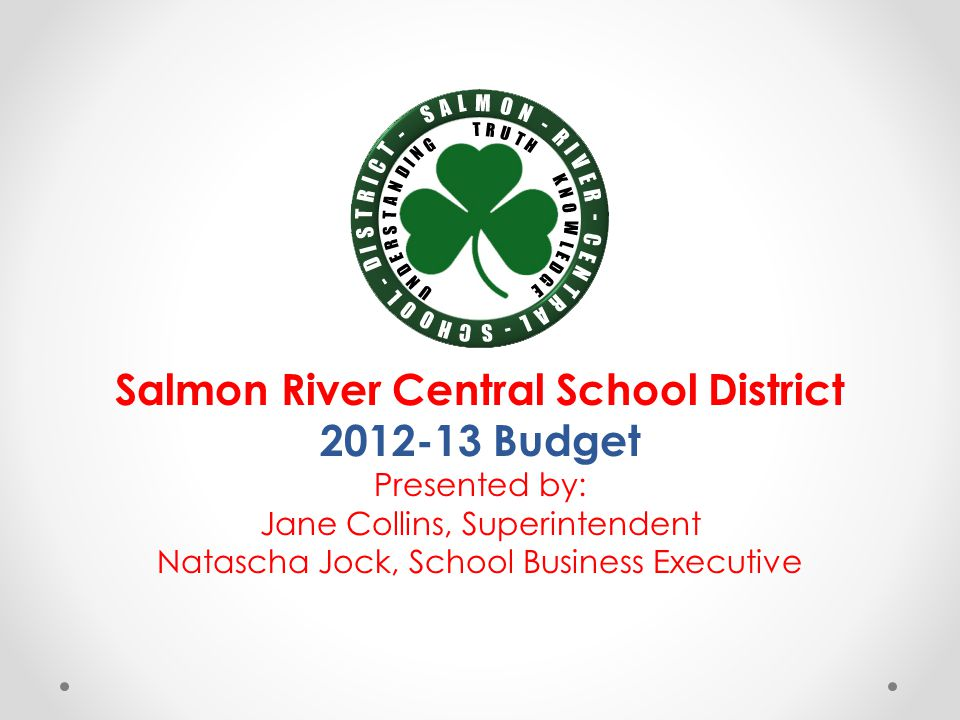 Salmon River Central School District 2012-13 Budget Presented by: Jane Collins, Superintendent Natascha Jock, School Business Executive