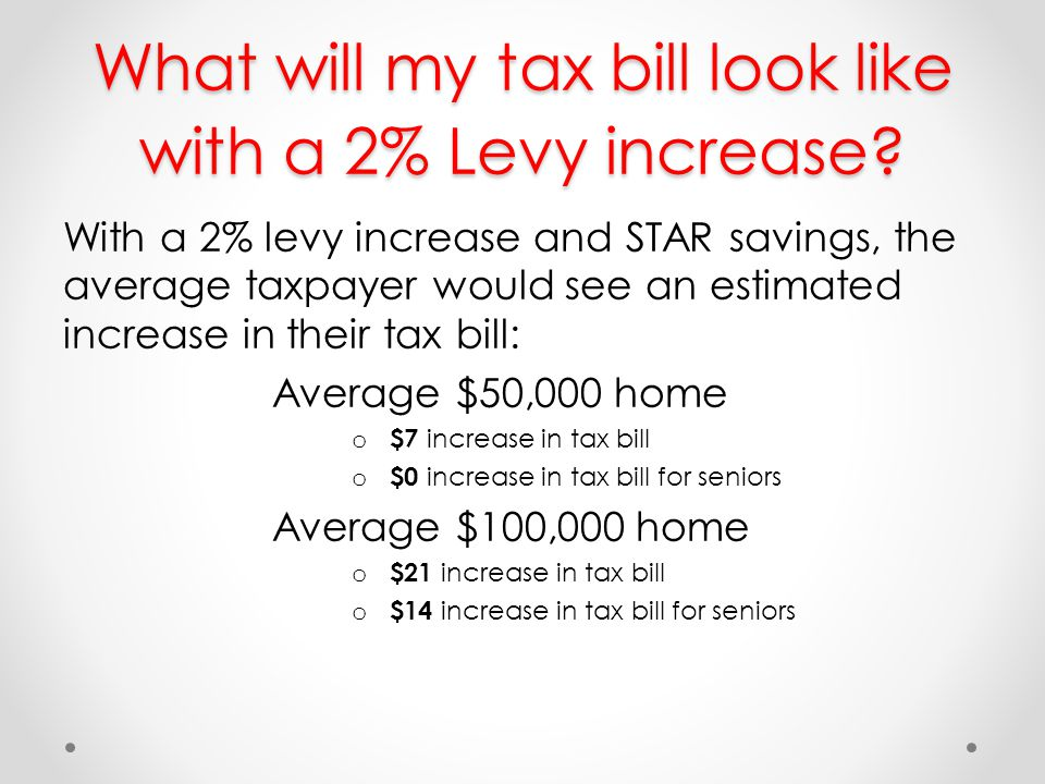 What will my tax bill look like with a 2% Levy increase? With a 2% levy increase and STAR savings, the average taxpayer would see an estimated increas