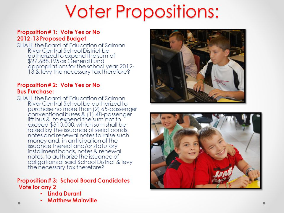 Voter Propositions: Proposition # 1: Vote Yes or No 2012-13 Proposed Budget SHALL the Board of Education of Salmon River Central School District be au