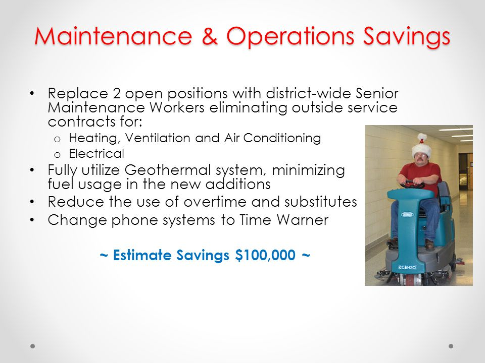 Maintenance & Operations Savings Replace 2 open positions with district-wide Senior Maintenance Workers eliminating outside service contracts for: o H