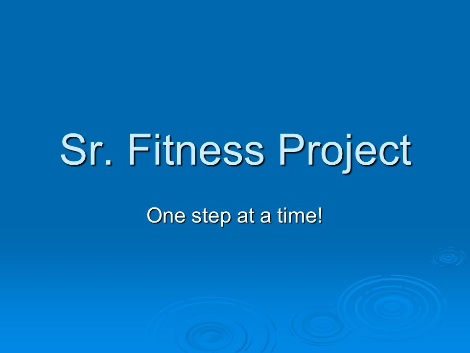 Sr. Fitness Project One step at a time!