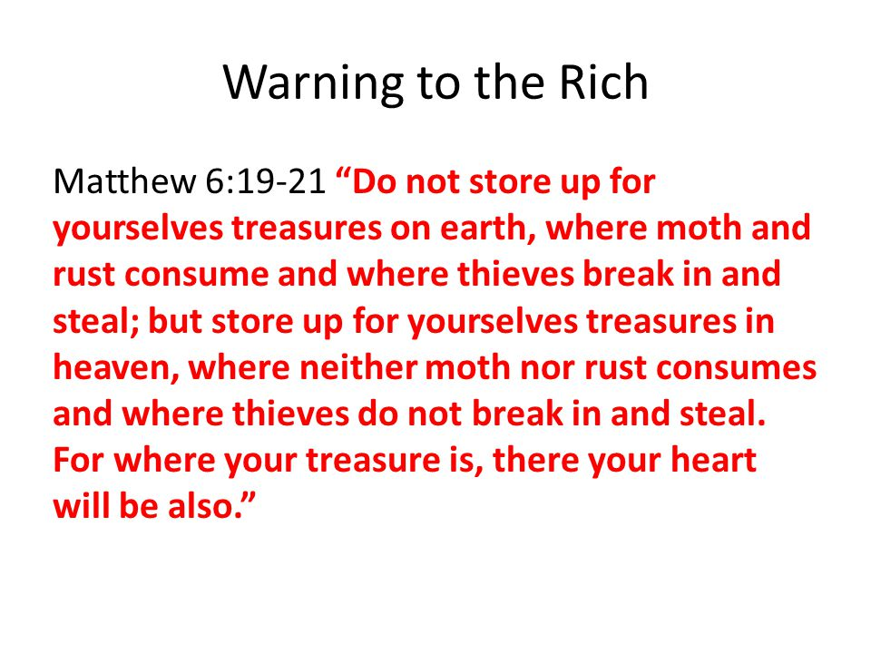 Warning to the Rich Matthew 6:19-21 Do not store up for yourselves treasures on earth, where moth and rust consume and where thieves break in and steal; but store up for yourselves treasures in heaven, where neither moth nor rust consumes and where thieves do not break in and steal.