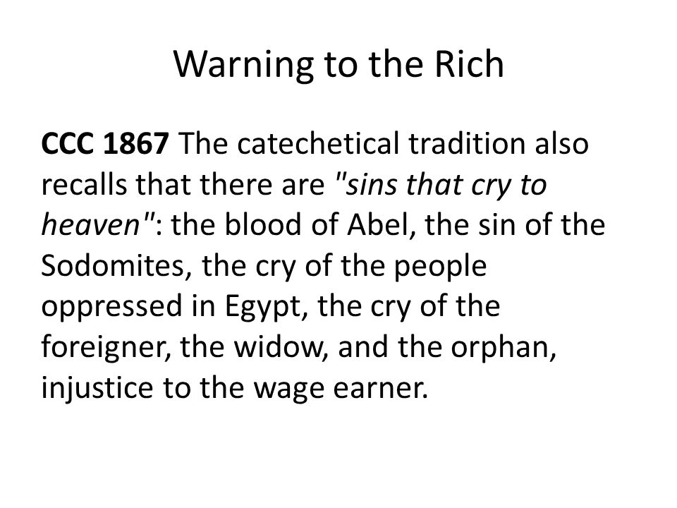 Warning to the Rich CCC 1867 The catechetical tradition also recalls that there are sins that cry to heaven : the blood of Abel, the sin of the Sodomites, the cry of the people oppressed in Egypt, the cry of the foreigner, the widow, and the orphan, injustice to the wage earner.