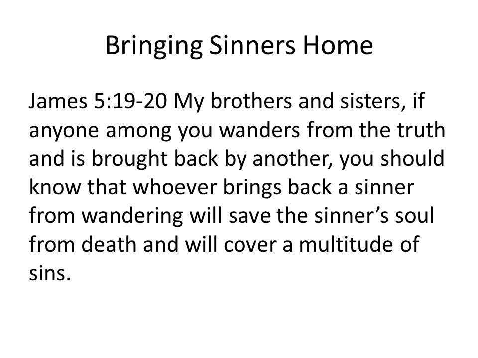 Bringing Sinners Home James 5:19-20 My brothers and sisters, if anyone among you wanders from the truth and is brought back by another, you should know that whoever brings back a sinner from wandering will save the sinner's soul from death and will cover a multitude of sins.