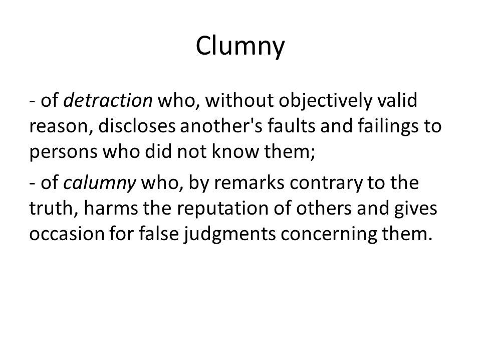 Clumny - of detraction who, without objectively valid reason, discloses another s faults and failings to persons who did not know them; - of calumny who, by remarks contrary to the truth, harms the reputation of others and gives occasion for false judgments concerning them.