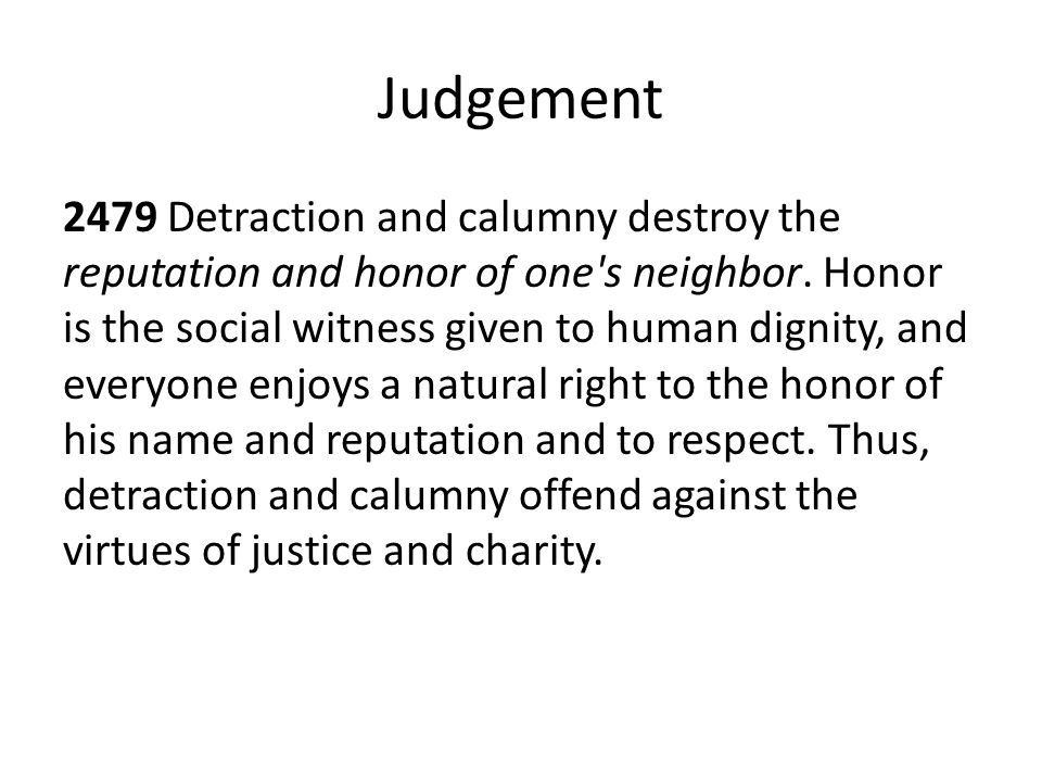Judgement 2479 Detraction and calumny destroy the reputation and honor of one's neighbor. Honor is the social witness given to human dignity, and ever