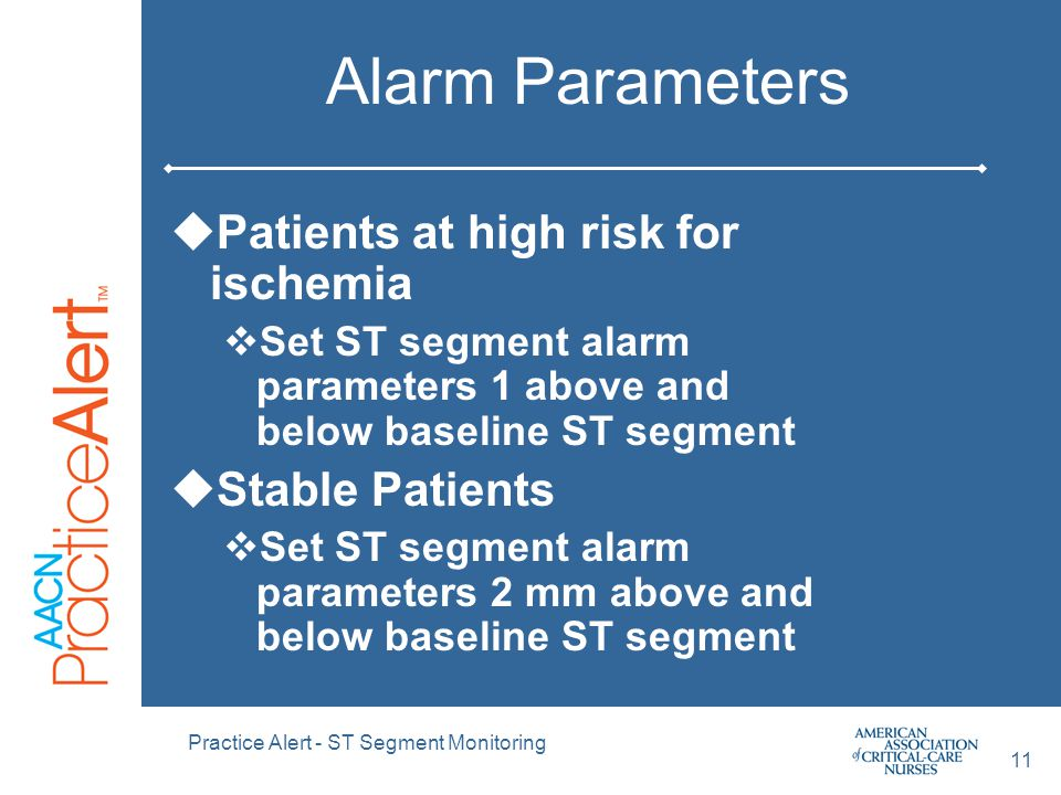 Practice Alert - ST Segment Monitoring 11 Alarm Parameters  Patients at high risk for ischemia  Set ST segment alarm parameters 1 above and below baseline ST segment  Stable Patients  Set ST segment alarm parameters 2 mm above and below baseline ST segment